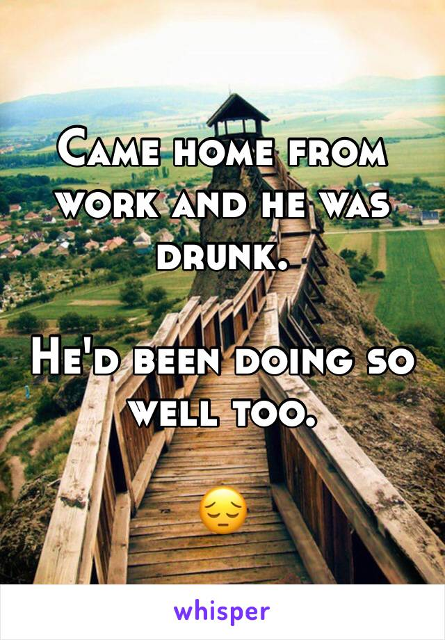 Came home from work and he was drunk.  He'd been doing so well too.   😔