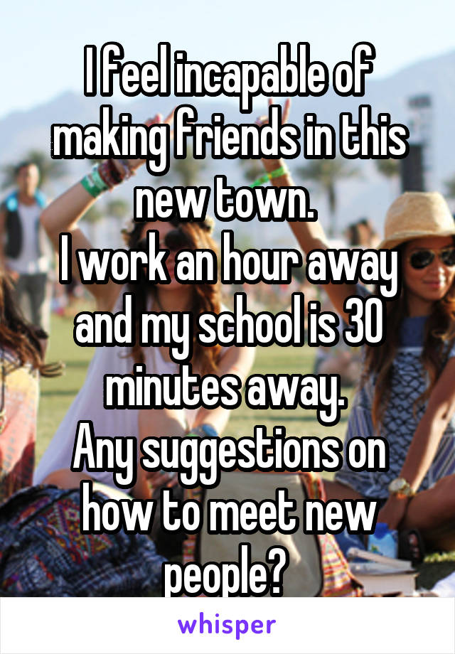 I feel incapable of making friends in this new town.  I work an hour away and my school is 30 minutes away.  Any suggestions on how to meet new people?