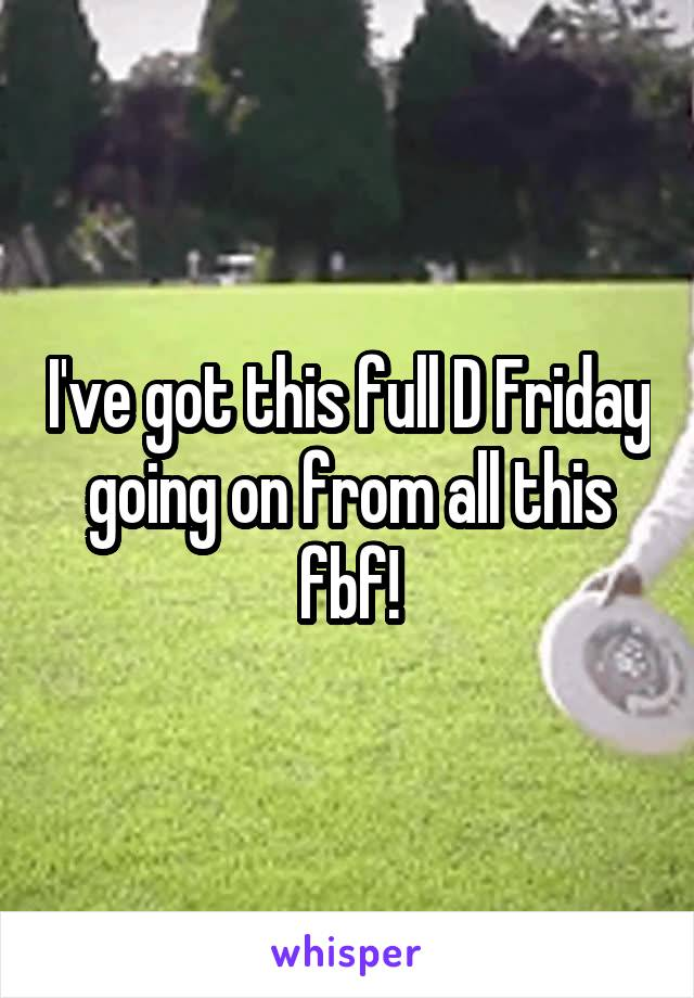 I've got this full D Friday going on from all this fbf!