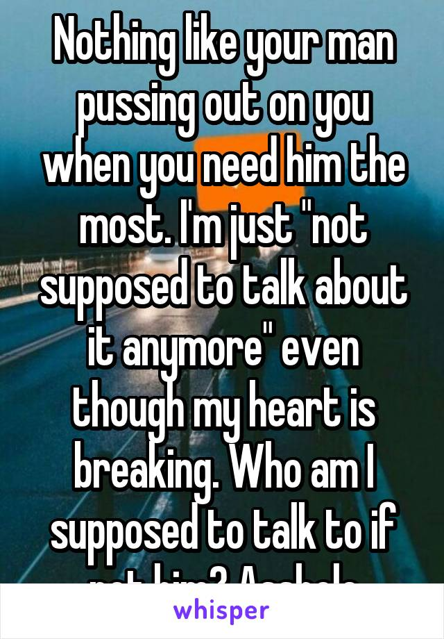 "Nothing like your man pussing out on you when you need him the most. I'm just ""not supposed to talk about it anymore"" even though my heart is breaking. Who am I supposed to talk to if not him? Asshole"