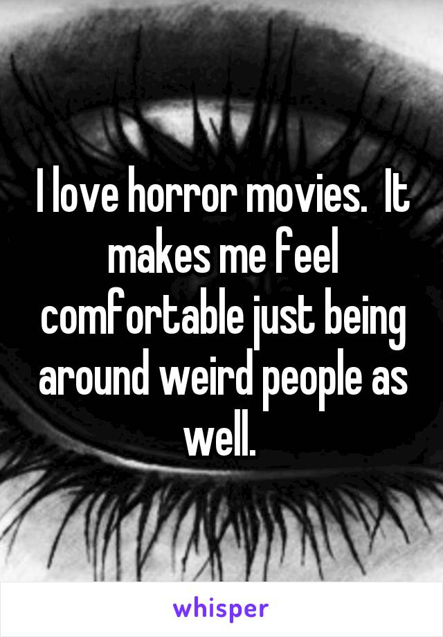 I love horror movies.  It makes me feel comfortable just being around weird people as well.