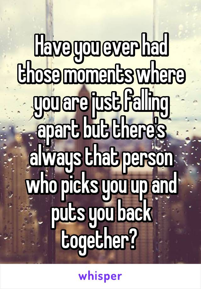 Have you ever had those moments where you are just falling apart but there's always that person who picks you up and puts you back together?