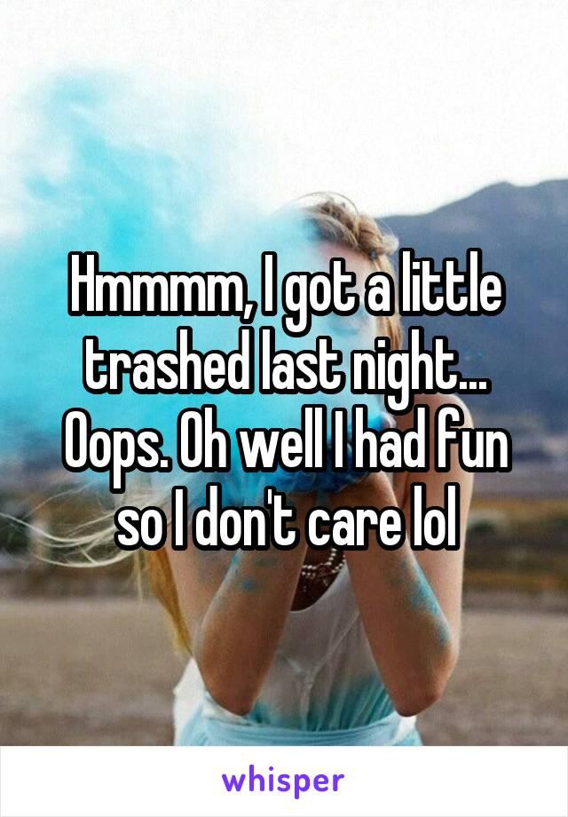 Hmmmm, I got a little trashed last night... Oops. Oh well I had fun so I don't care lol