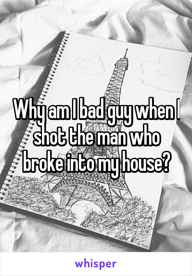 Why am I bad guy when I shot the man who broke into my house?