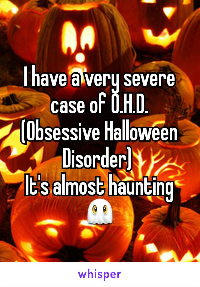 I have a very severe case of O.H.D. (Obsessive Halloween Disorder)  It's almost haunting 👻