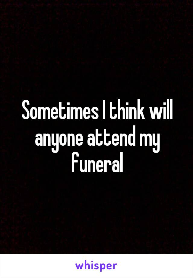 Sometimes I think will anyone attend my funeral