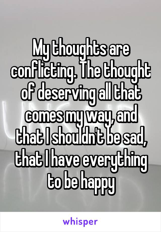 My thoughts are conflicting. The thought of deserving all that comes my way, and that I shouldn't be sad, that I have everything to be happy