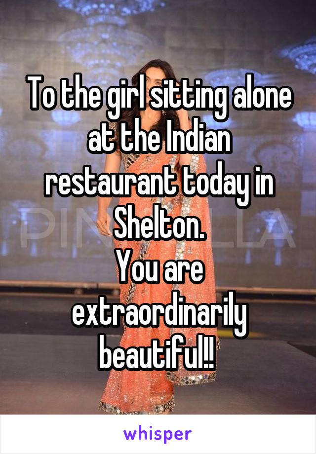 To the girl sitting alone at the Indian restaurant today in Shelton. You are extraordinarily beautiful!!