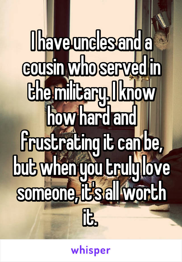 I have uncles and a cousin who served in the military. I know how hard and frustrating it can be, but when you truly love someone, it's all worth it.
