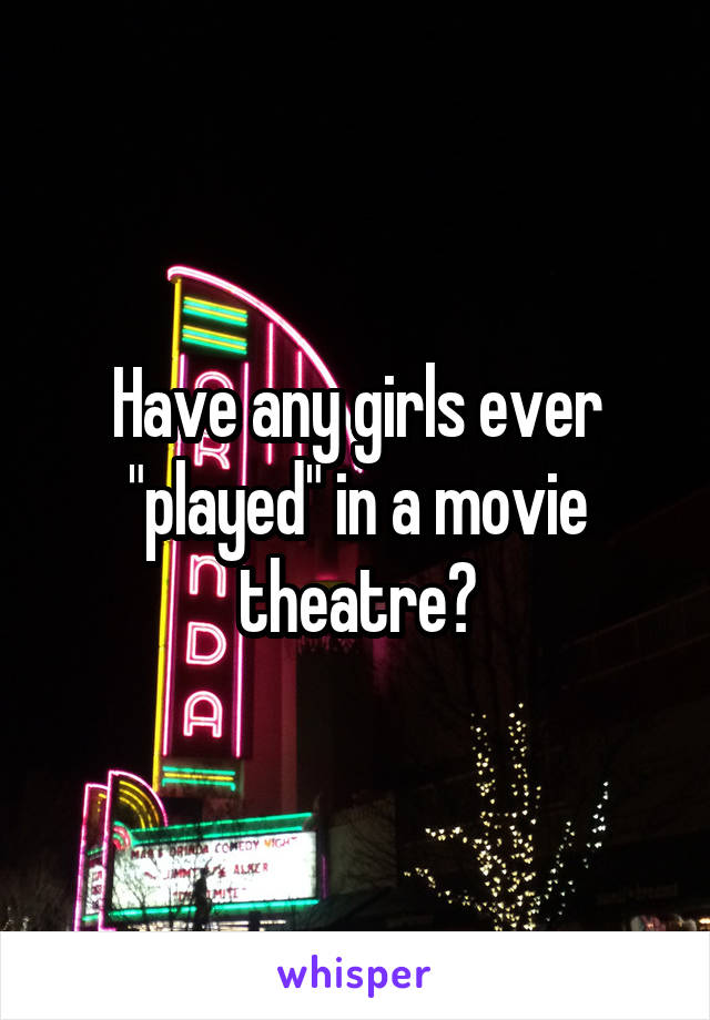 "Have any girls ever ""played"" in a movie theatre?"
