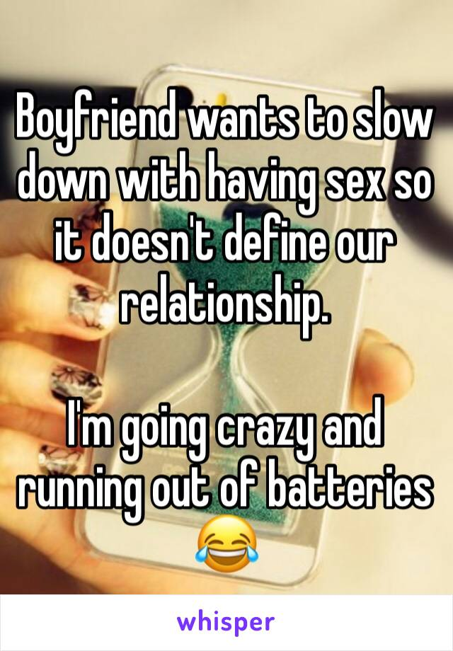 Boyfriend wants to slow down with having sex so it doesn't define our relationship.  I'm going crazy and running out of batteries 😂