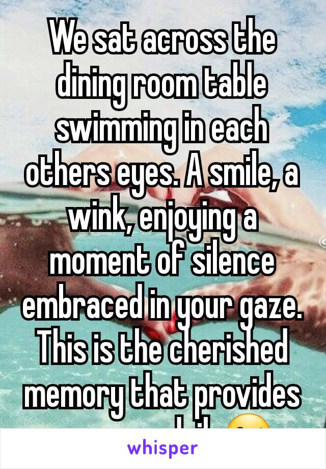 We sat across the dining room table swimming in each others eyes. A smile, a wink, enjoying a moment of silence embraced in your gaze. This is the cherished memory that provides me peace daily😘