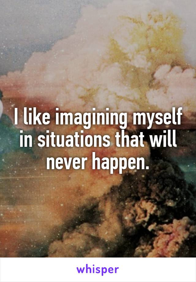 I like imagining myself in situations that will never happen.