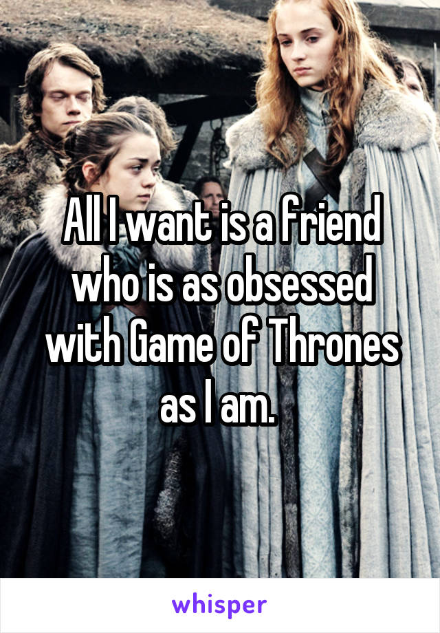 All I want is a friend who is as obsessed with Game of Thrones as I am.