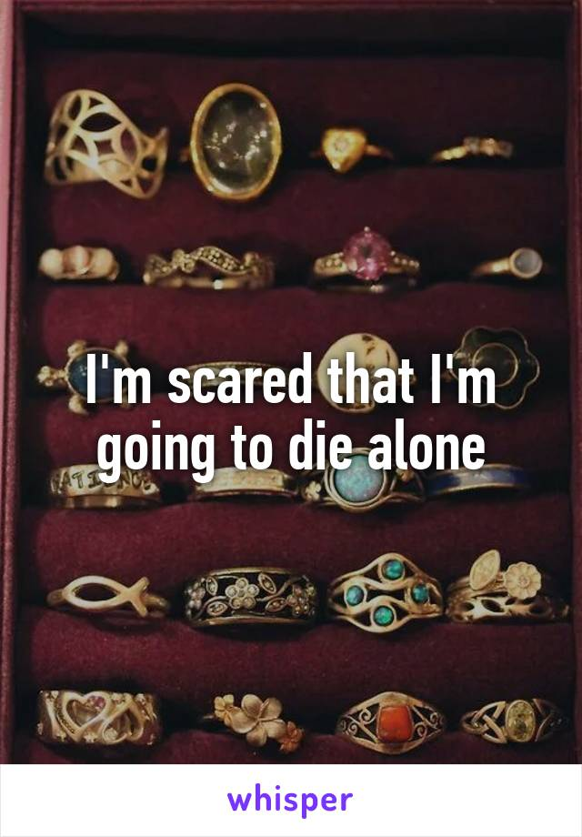 I'm scared that I'm going to die alone