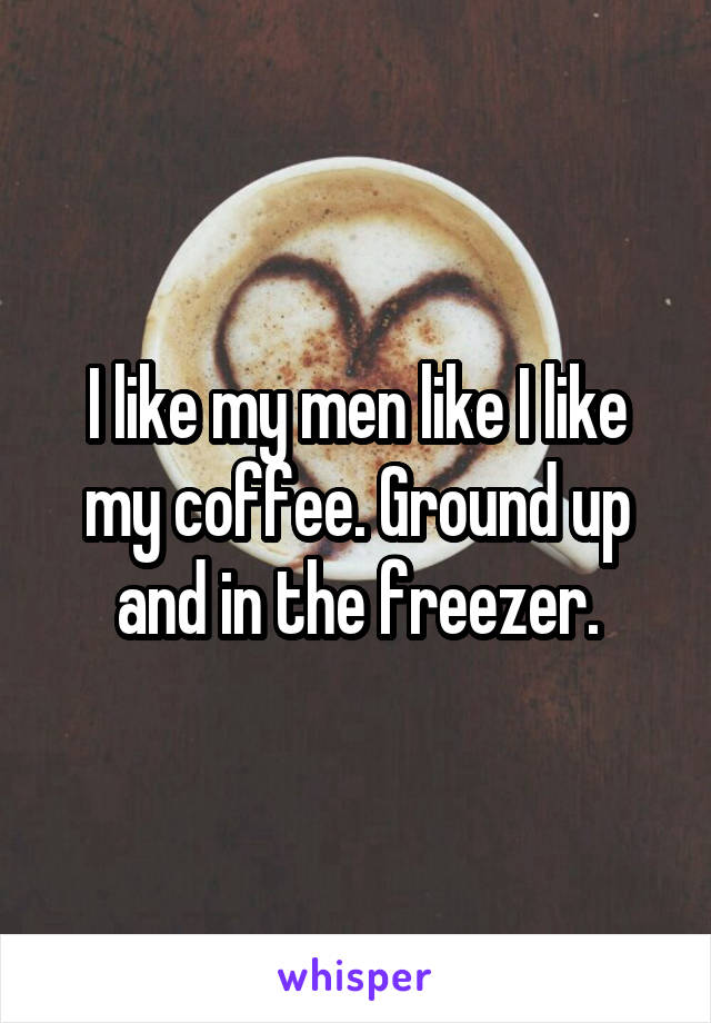 I like my men like I like my coffee. Ground up and in the freezer.