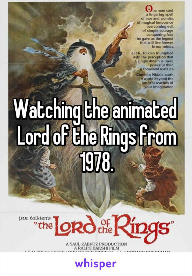 Watching the animated  Lord of the Rings from 1978.
