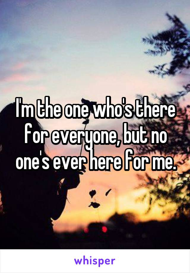 I'm the one who's there for everyone, but no one's ever here for me.