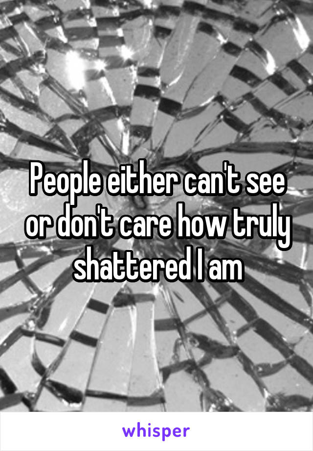 People either can't see or don't care how truly shattered I am