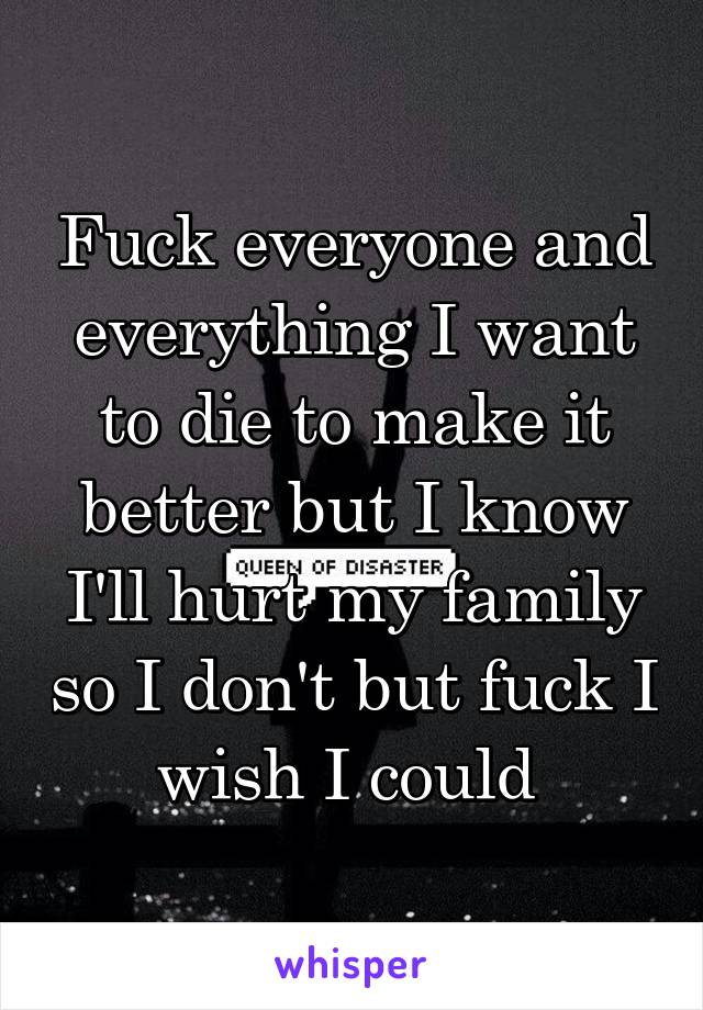 Fuck everyone and everything I want to die to make it better but I know I'll hurt my family so I don't but fuck I wish I could