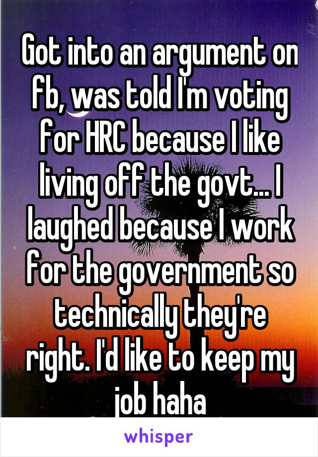 Got into an argument on fb, was told I'm voting for HRC because I like living off the govt... I laughed because I work for the government so technically they're right. I'd like to keep my job haha