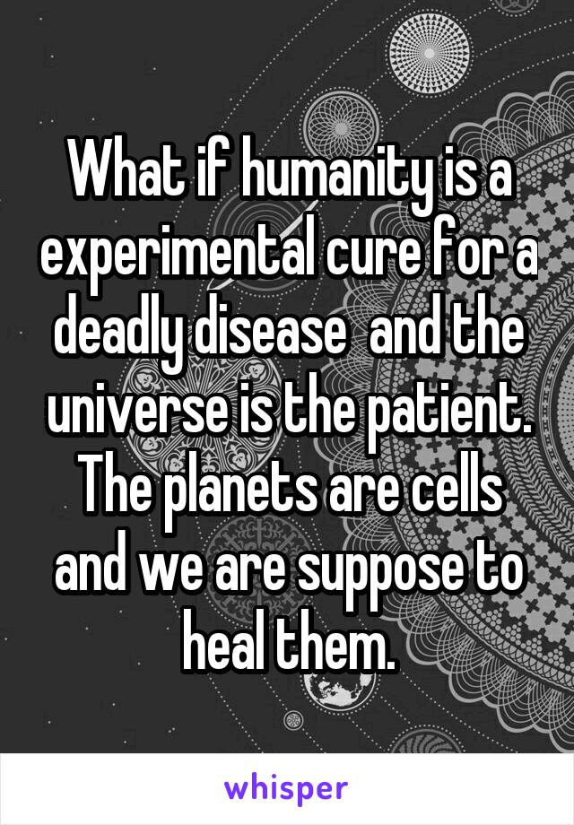What if humanity is a experimental cure for a deadly disease  and the universe is the patient. The planets are cells and we are suppose to heal them.
