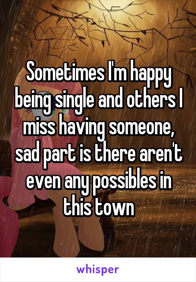 Sometimes I'm happy being single and others I miss having someone, sad part is there aren't even any possibles in this town