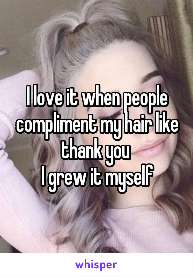 I love it when people compliment my hair like thank you  I grew it myself
