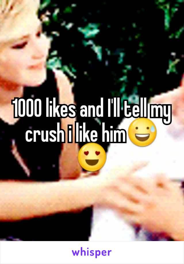 1000 likes and I'll tell my crush i like him😅😍
