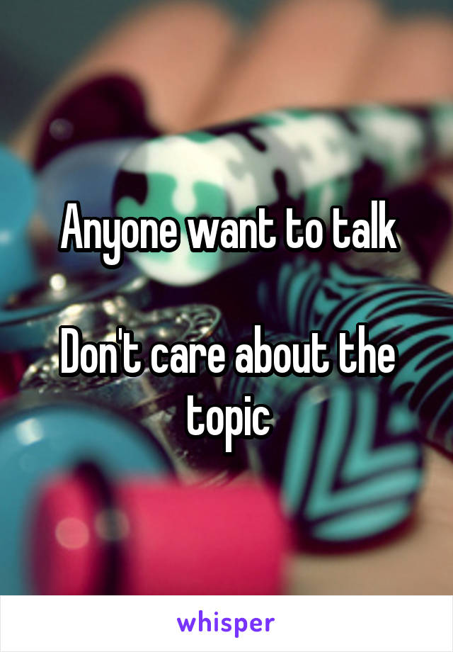 Anyone want to talk  Don't care about the topic
