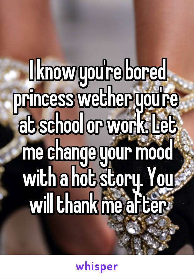 I know you're bored princess wether you're  at school or work. Let me change your mood with a hot story. You will thank me after