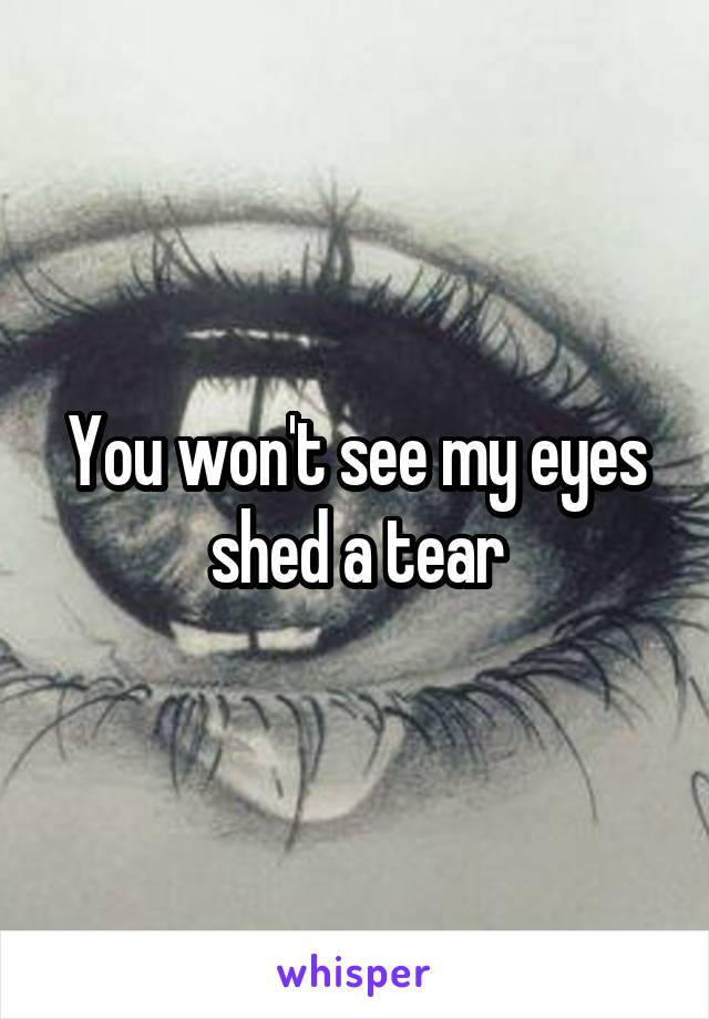 You won't see my eyes shed a tear