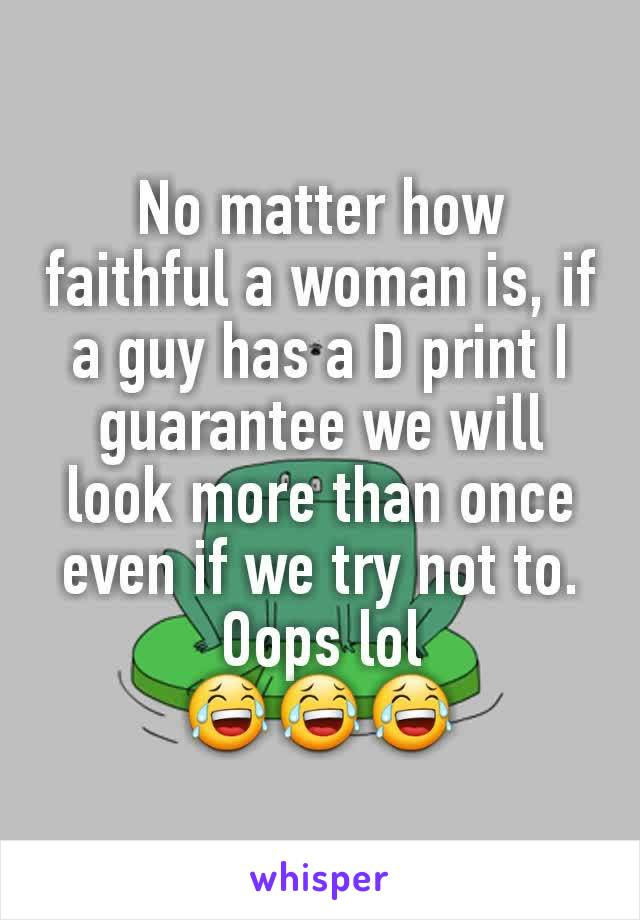 No matter how faithful a woman is, if a guy has a D print I guarantee we will look more than once even if we try not to. Oops lol 😂😂😂