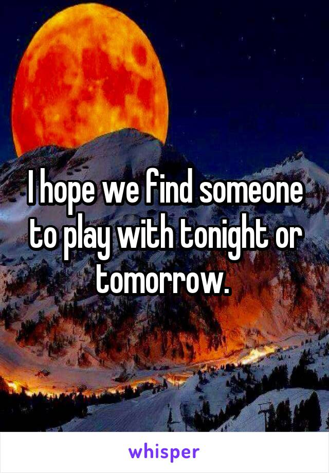 I hope we find someone to play with tonight or tomorrow.