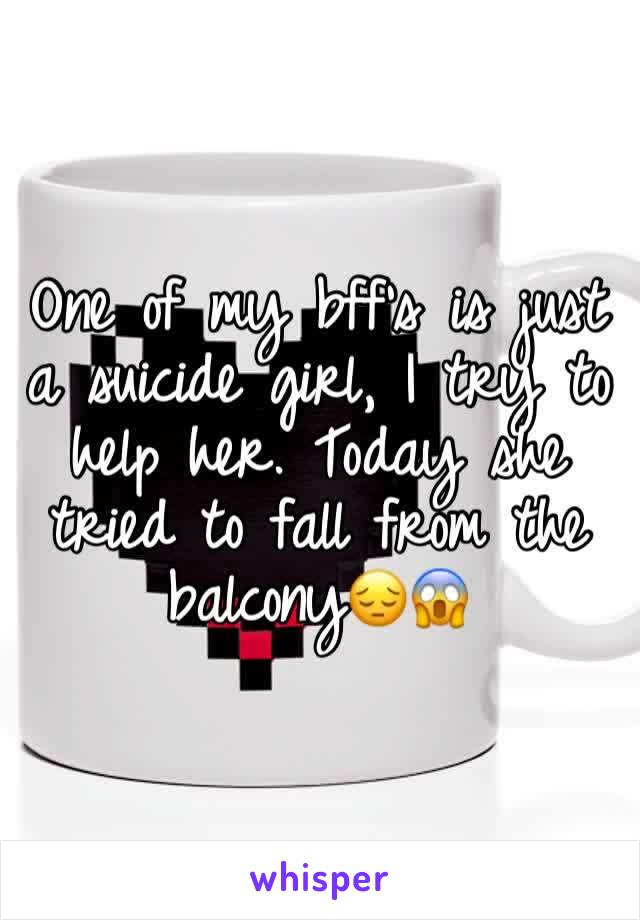 One of my bff's is just a suicide girl, I try to help her. Today she tried to fall from the balcony😔😱