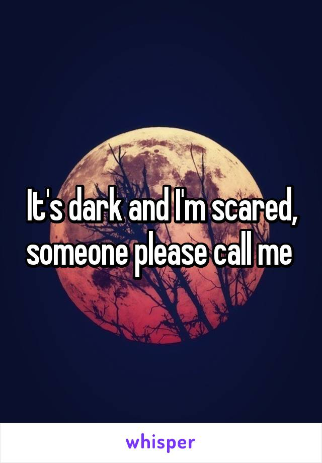 It's dark and I'm scared, someone please call me