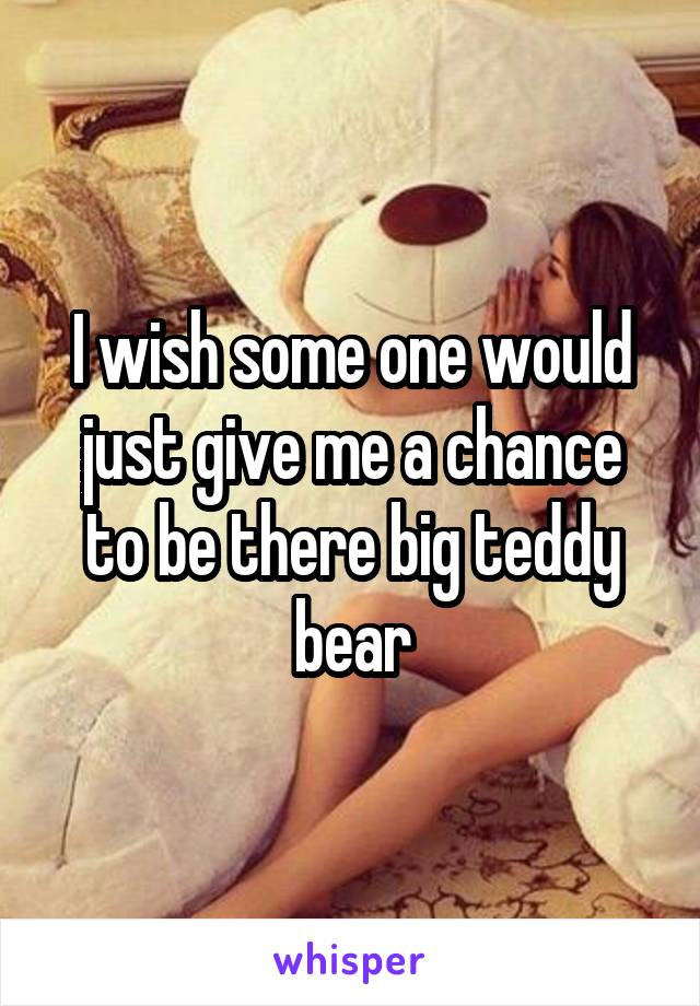 I wish some one would just give me a chance to be there big teddy bear