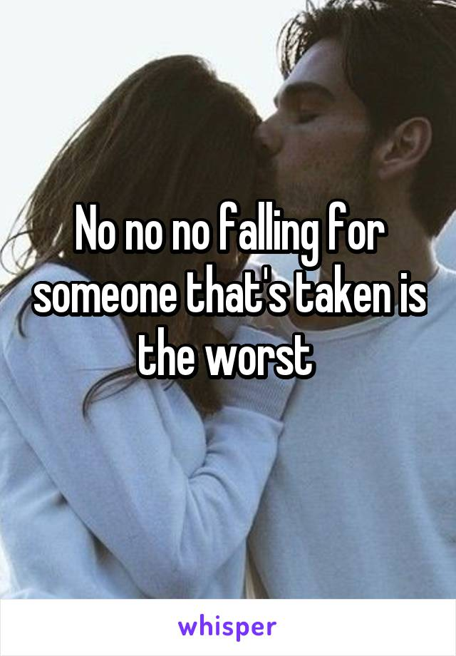 No no no falling for someone that's taken is the worst