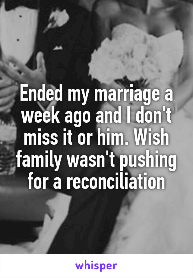 Ended my marriage a week ago and I don't miss it or him. Wish family wasn't pushing for a reconciliation