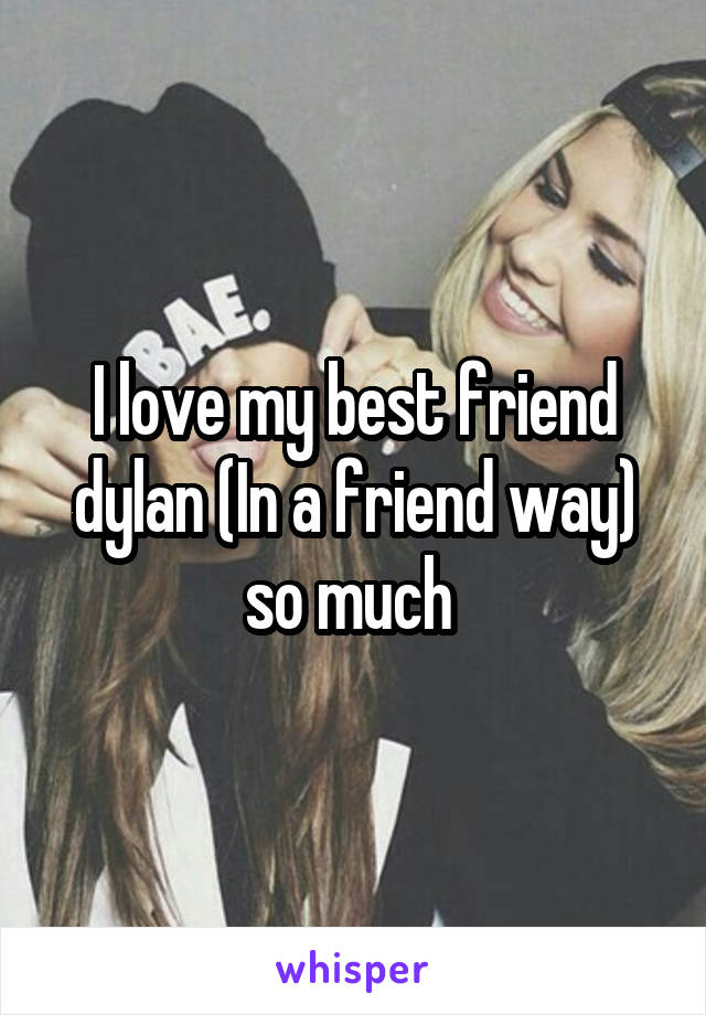 I love my best friend dylan (In a friend way) so much