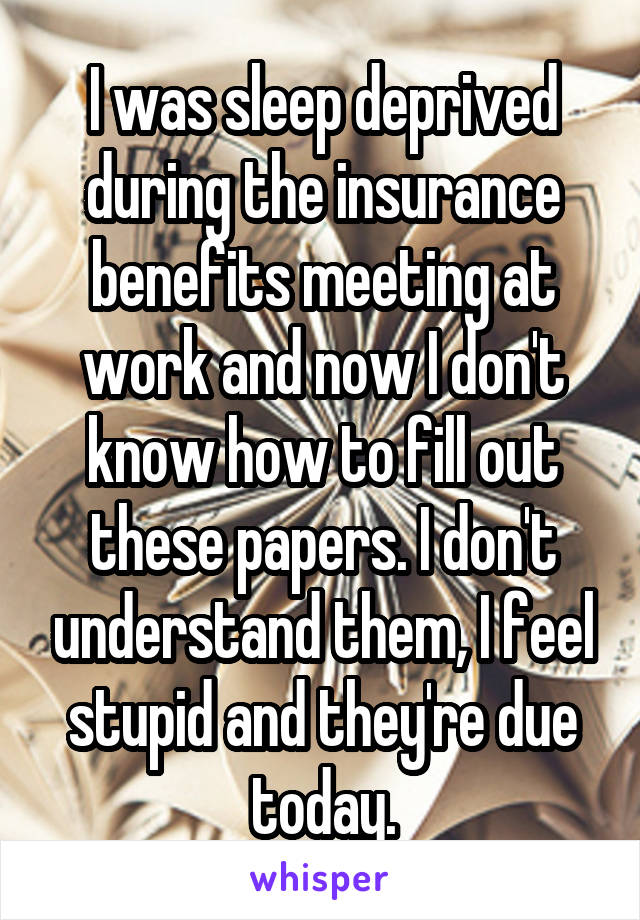 I was sleep deprived during the insurance benefits meeting at work and now I don't know how to fill out these papers. I don't understand them, I feel stupid and they're due today.