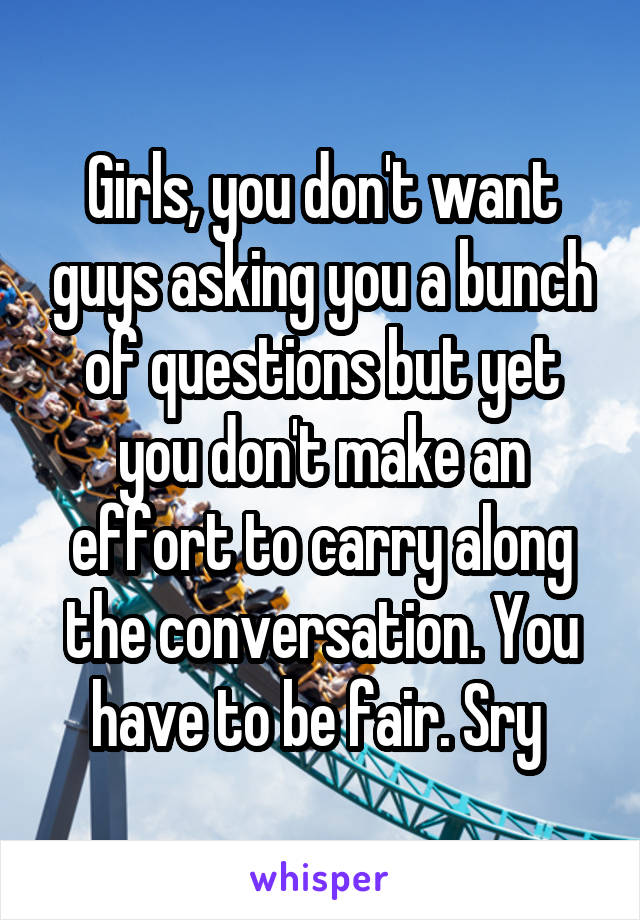 Girls, you don't want guys asking you a bunch of questions but yet you don't make an effort to carry along the conversation. You have to be fair. Sry
