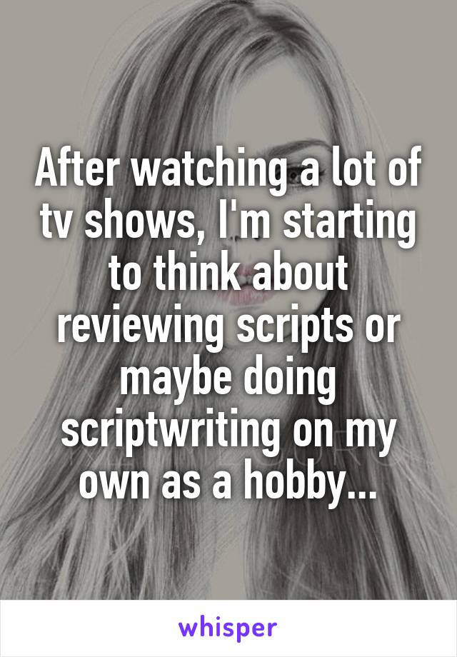 After watching a lot of tv shows, I'm starting to think about reviewing scripts or maybe doing scriptwriting on my own as a hobby...