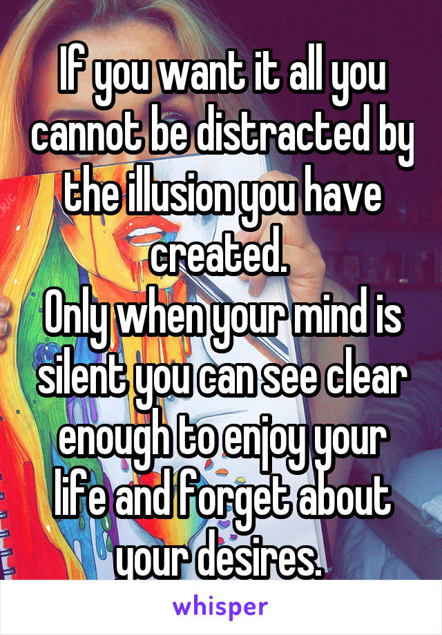 If you want it all you cannot be distracted by the illusion you have created.  Only when your mind is silent you can see clear enough to enjoy your life and forget about your desires.