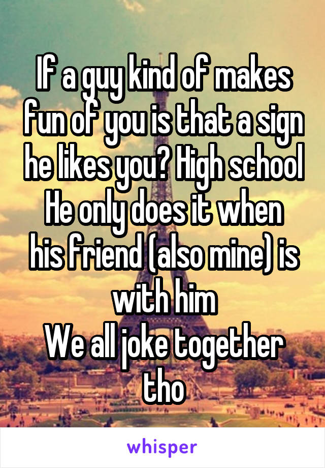 If a guy kind of makes fun of you is that a sign he likes you? High school He only does it when his friend (also mine) is with him We all joke together tho