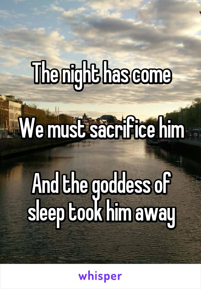 The night has come  We must sacrifice him  And the goddess of sleep took him away