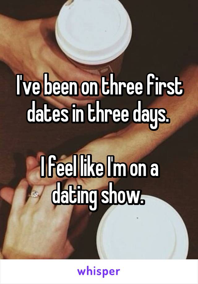I've been on three first dates in three days.   I feel like I'm on a dating show.