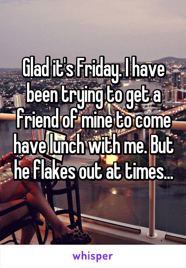 Glad it's Friday. I have been trying to get a friend of mine to come have lunch with me. But he flakes out at times...