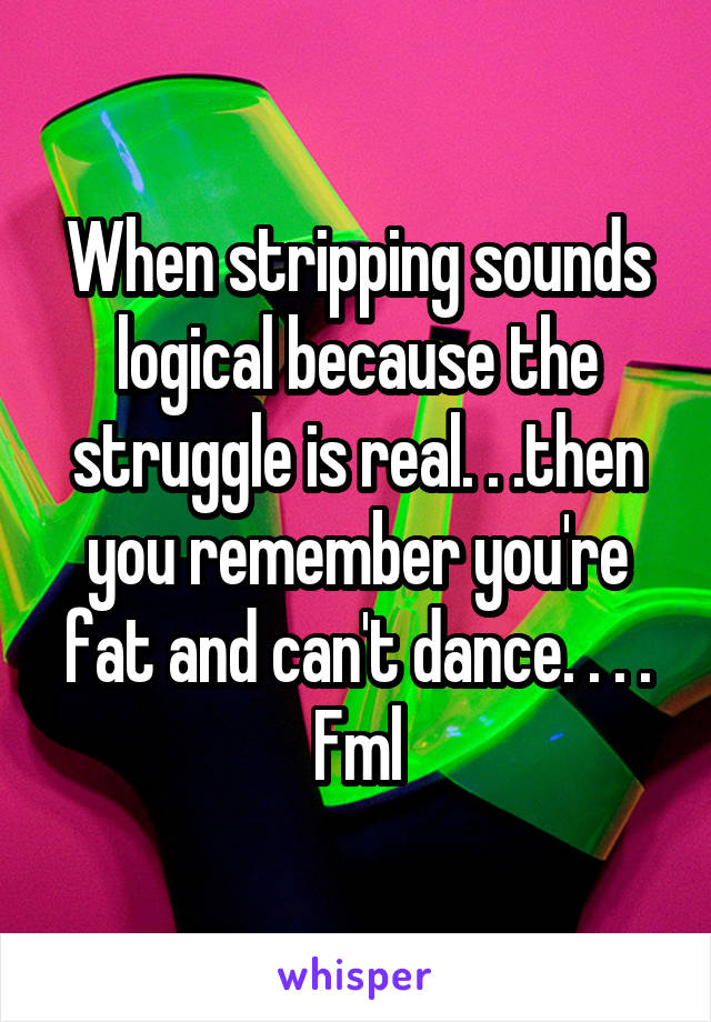 When stripping sounds logical because the struggle is real. . .then you remember you're fat and can't dance. . . . Fml