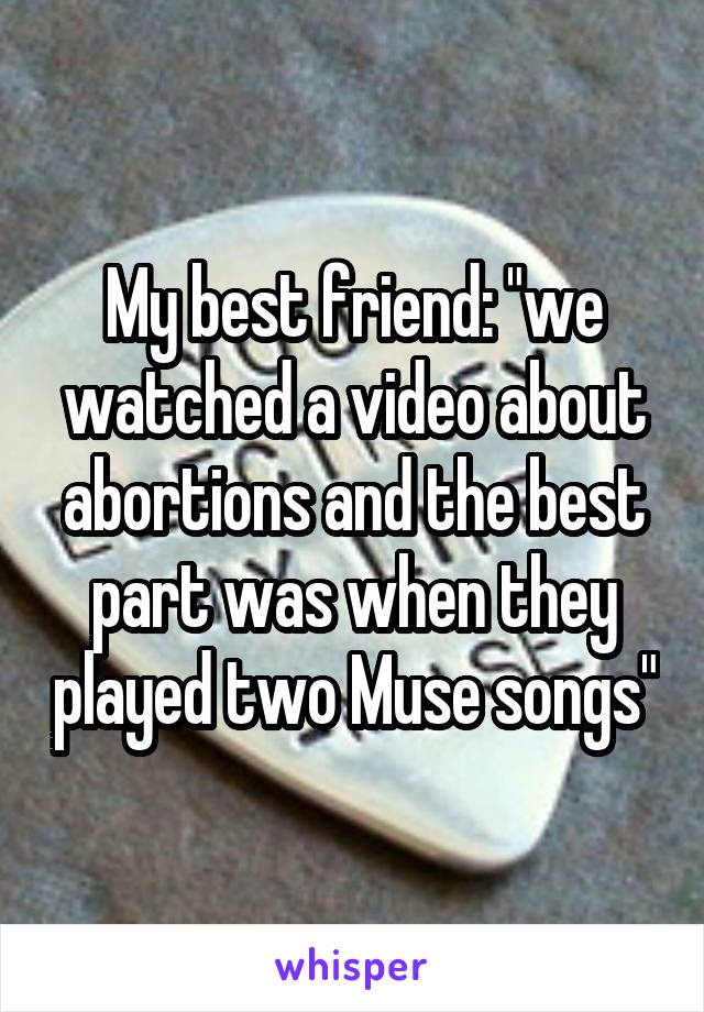 """My best friend: """"we watched a video about abortions and the best part was when they played two Muse songs"""""""